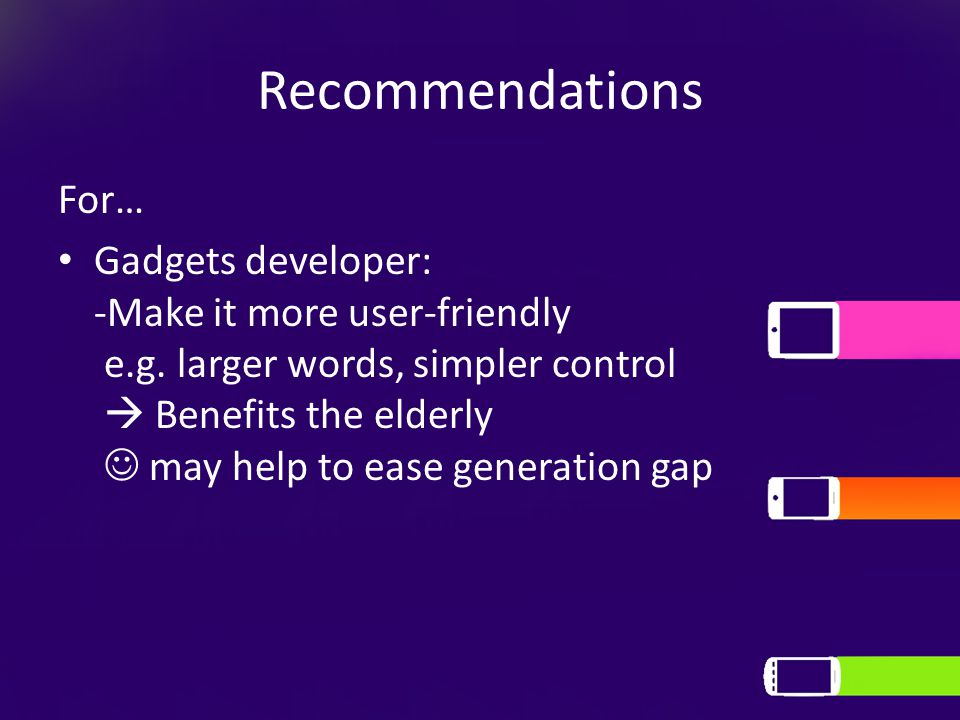 Recommendations For… Gadgets developer: -Make it more user-friendly e.g.