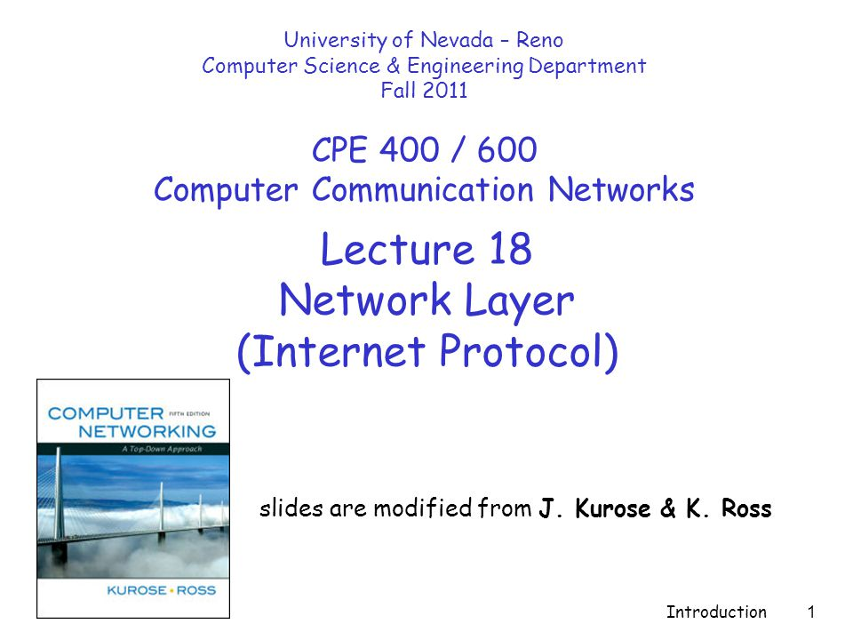 Introduction 1 Lecture 18 Network Layer (Internet Protocol) slides are modified from J. Kurose & K. Ross University of Nevada – Reno Computer Science