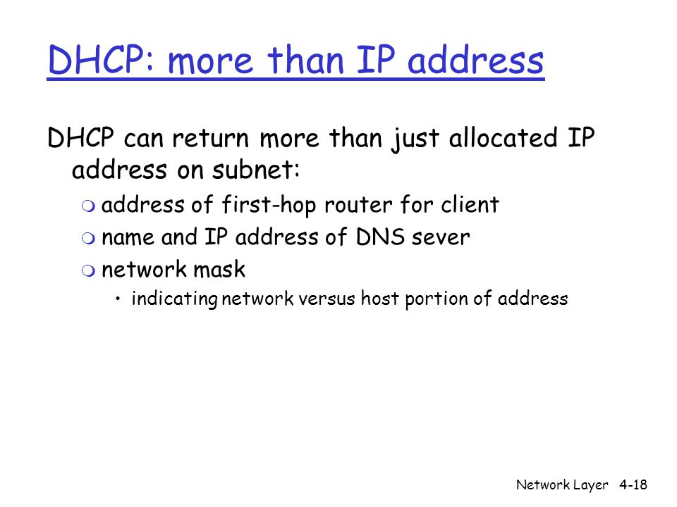 Network Layer4-18 DHCP: more than IP address DHCP can return more than just allocated IP address on subnet: m address of first-hop router for client m