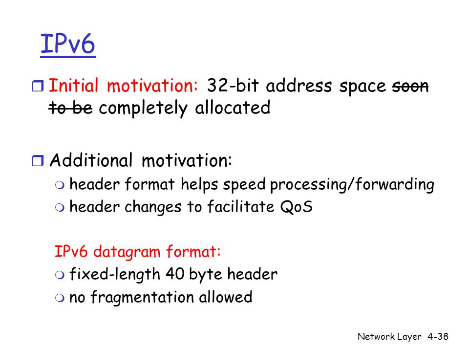 Network Layer4-38 IPv6 r Initial motivation: 32-bit address space soon to be completely allocated r Additional motivation: m header format helps speed