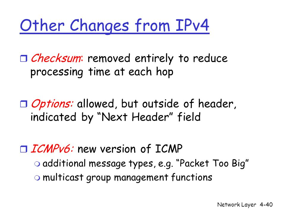 Network Layer4-40 Other Changes from IPv4 r Checksum: removed entirely to reduce processing time at each hop r Options: allowed, but outside of header