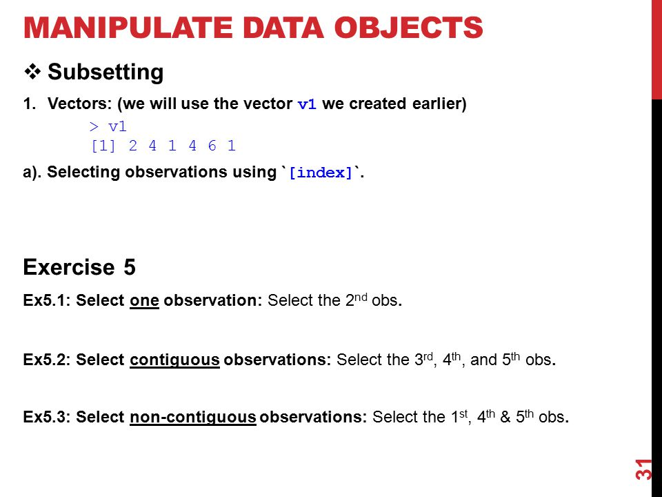 MANIPULATE DATA OBJECTS  Subsetting 1.Vectors: (we will use the vector v1 we created earlier) > v1 [1] 2 4 1 4 6 1 a).