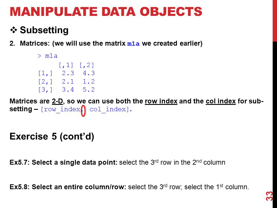 MANIPULATE DATA OBJECTS  Subsetting 2.Matrices: (we will use the matrix m1a we created earlier) > m1a [,1] [,2] [1,] 2.3 4.3 [2,] 2.1 1.2 [3,] 3.4 5.2 Matrices are 2-D, so we can use both the row index and the col index for sub- setting – [row_index, col_index].
