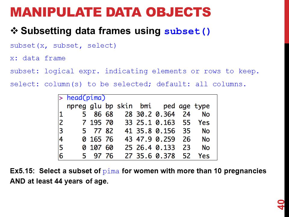 MANIPULATE DATA OBJECTS  Subsetting data frames using subset() subset(x, subset, select) x: data frame subset: logical expr.