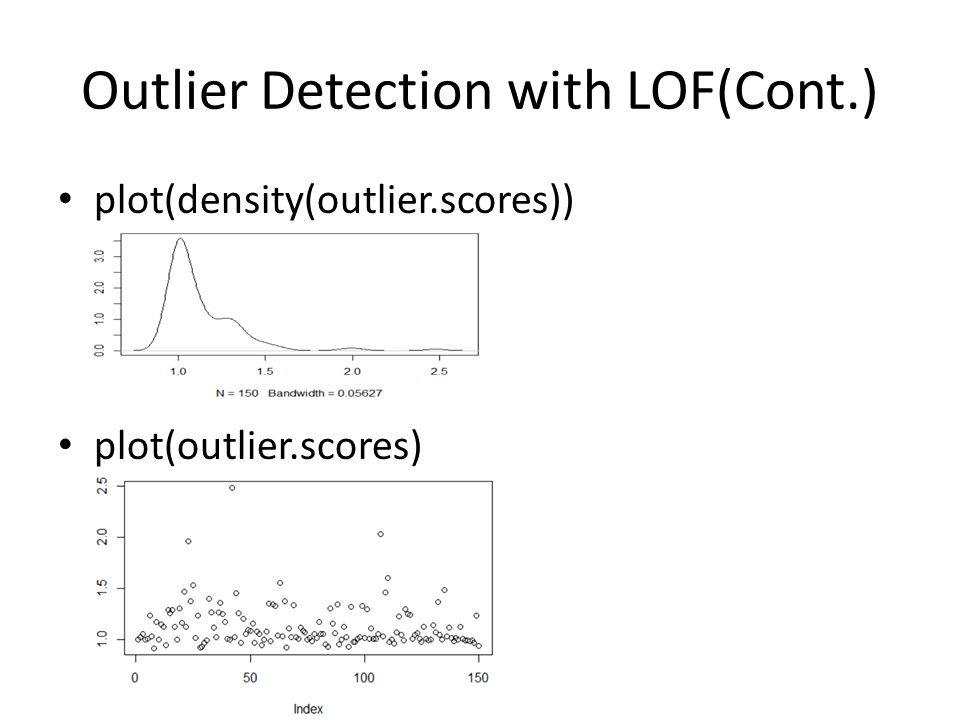 Outlier Detection with LOF(Cont.) plot(density(outlier.scores)) plot(outlier.scores)