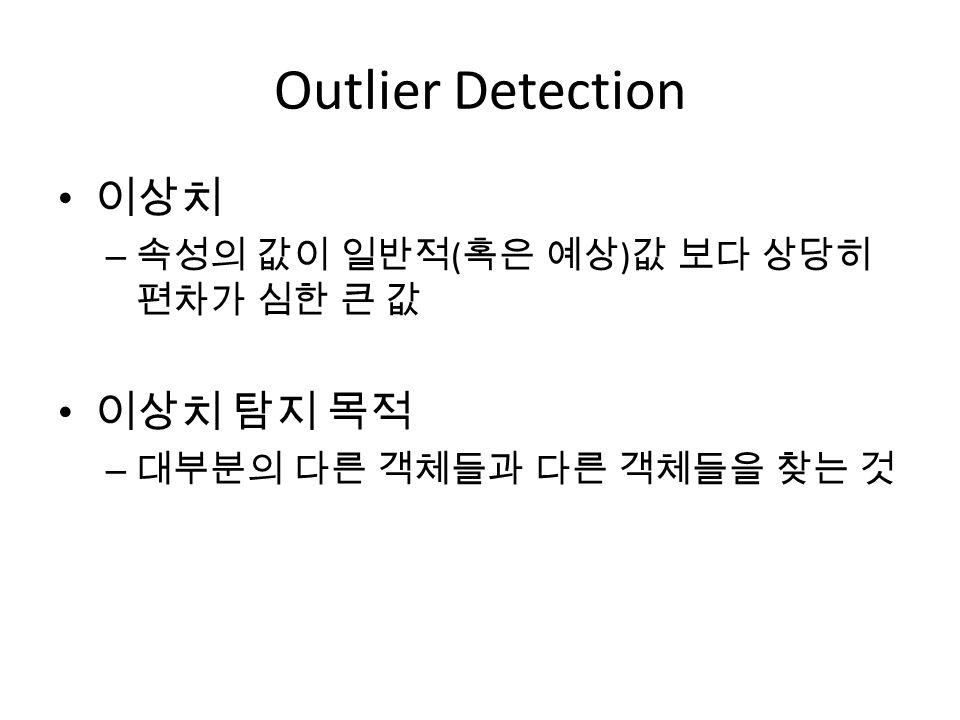 Outlier Detection 이상치 – 속성의 값이 일반적 ( 혹은 예상 ) 값 보다 상당히 편차가 심한 큰 값 이상치 탐지 목적 – 대부분의 다른 객체들과 다른 객체들을 찾는 것