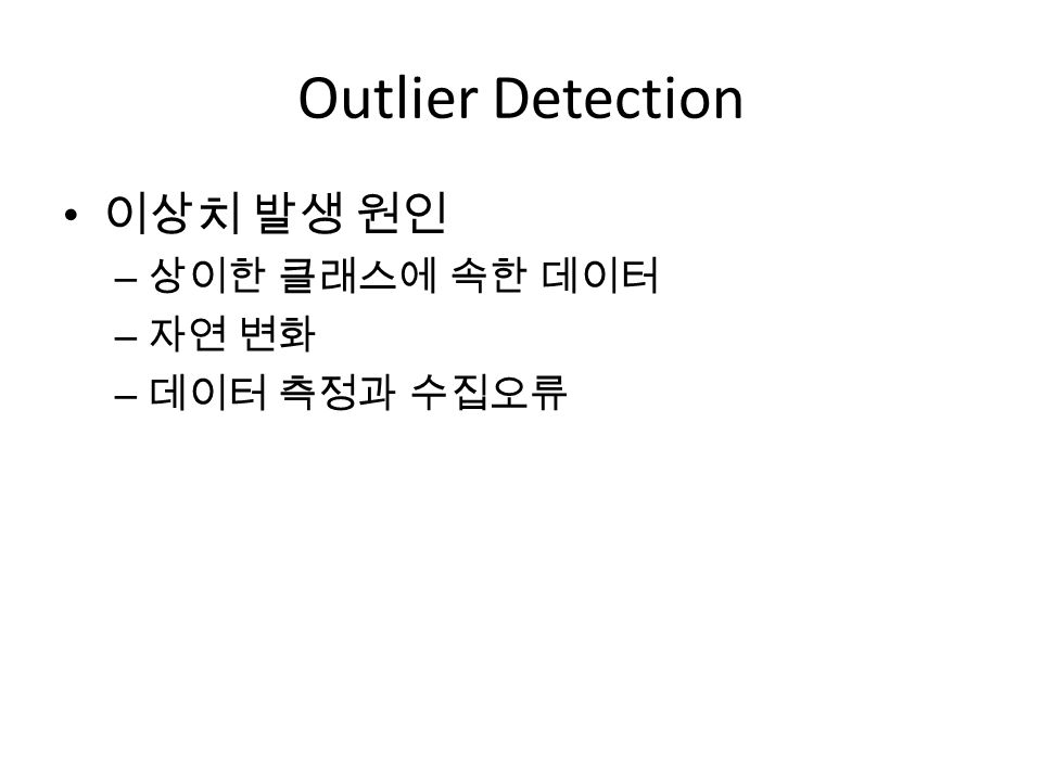 Outlier Detection 이상치 발생 원인 – 상이한 클래스에 속한 데이터 – 자연 변화 – 데이터 측정과 수집오류