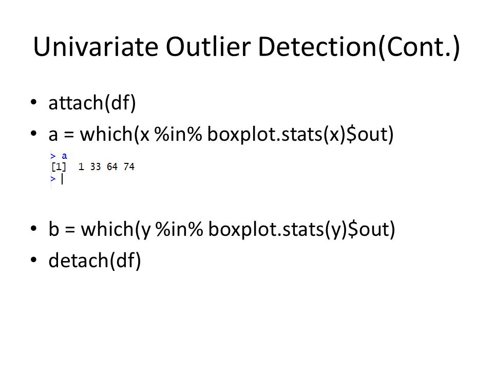Univariate Outlier Detection(Cont.) attach(df) a = which(x %in% boxplot.stats(x)$out) b = which(y %in% boxplot.stats(y)$out) detach(df)