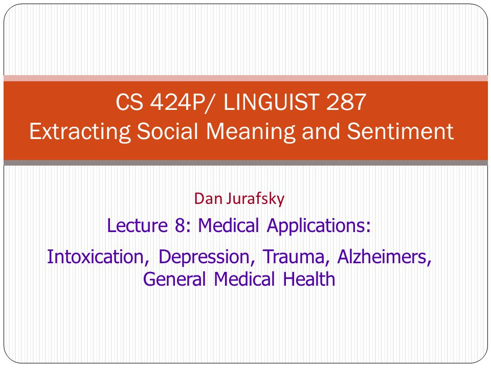Dan Jurafsky Lecture 8: Medical Applications: Intoxication, Depression, Trauma, Alzheimers, General Medical Health CS 424P/ LINGUIST 287 Extracting Social Meaning and Sentiment