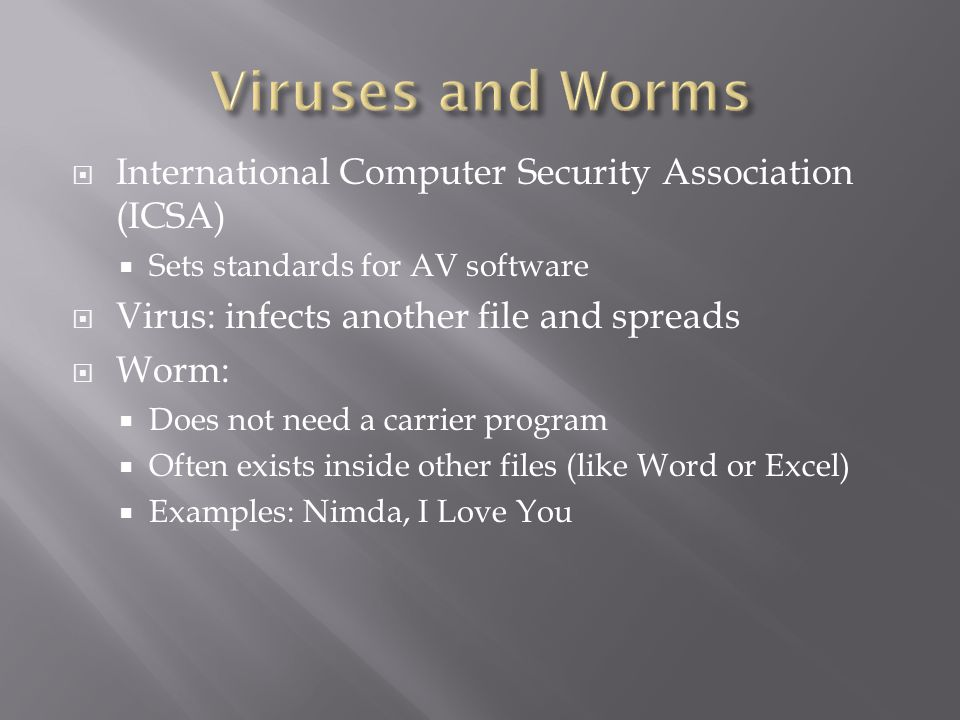  International Computer Security Association (ICSA)  Sets standards for AV software  Virus: infects another file and spreads  Worm:  Does not nee