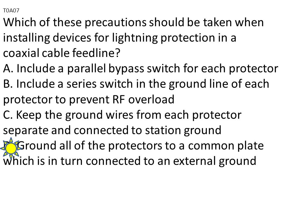 T0A07 Which of these precautions should be taken when installing devices for lightning protection in a coaxial cable feedline.