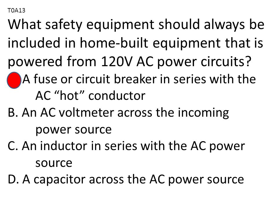 T0A13 What safety equipment should always be included in home-built equipment that is powered from 120V AC power circuits.