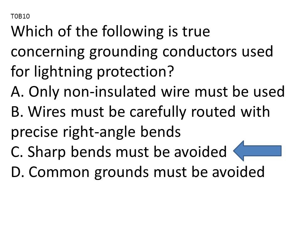 T0B10 Which of the following is true concerning grounding conductors used for lightning protection.