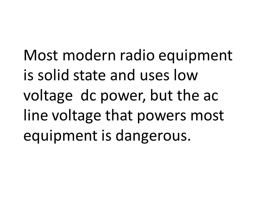 Most modern radio equipment is solid state and uses low voltage dc power, but the ac line voltage that powers most equipment is dangerous.