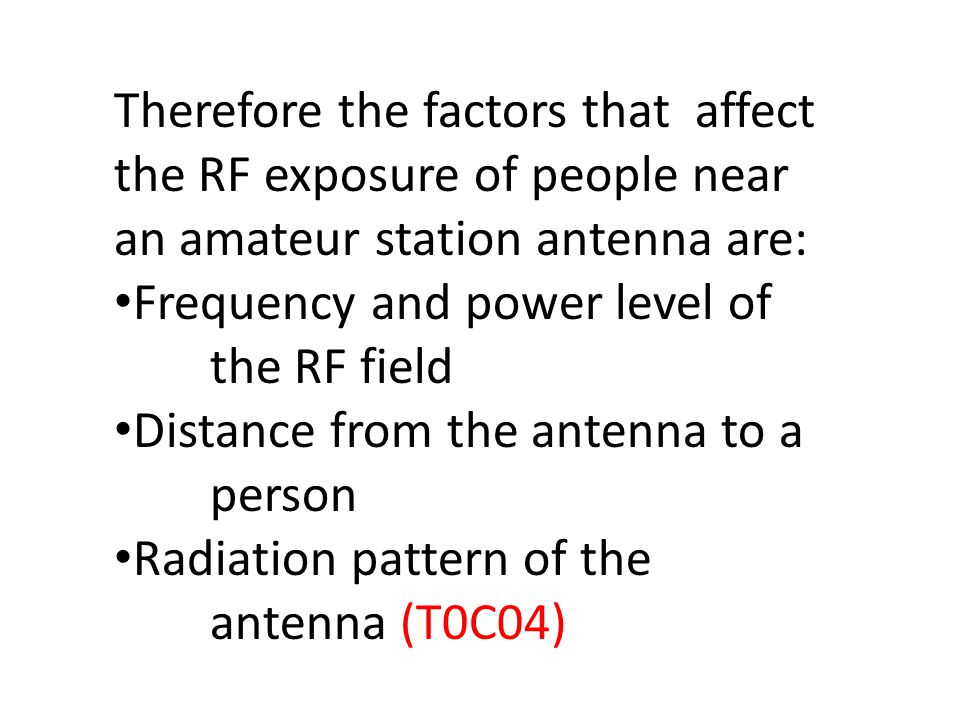 Therefore the factors that affect the RF exposure of people near an amateur station antenna are: Frequency and power level of the RF field Distance from the antenna to a person Radiation pattern of the antenna (T0C04)