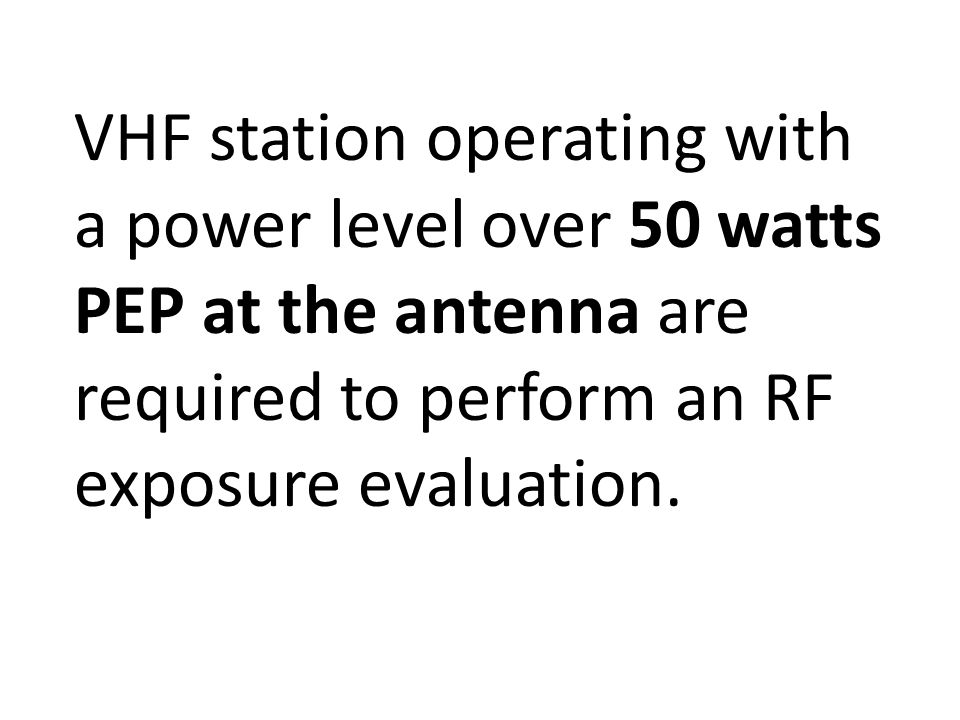VHF station operating with a power level over 50 watts PEP at the antenna are required to perform an RF exposure evaluation.