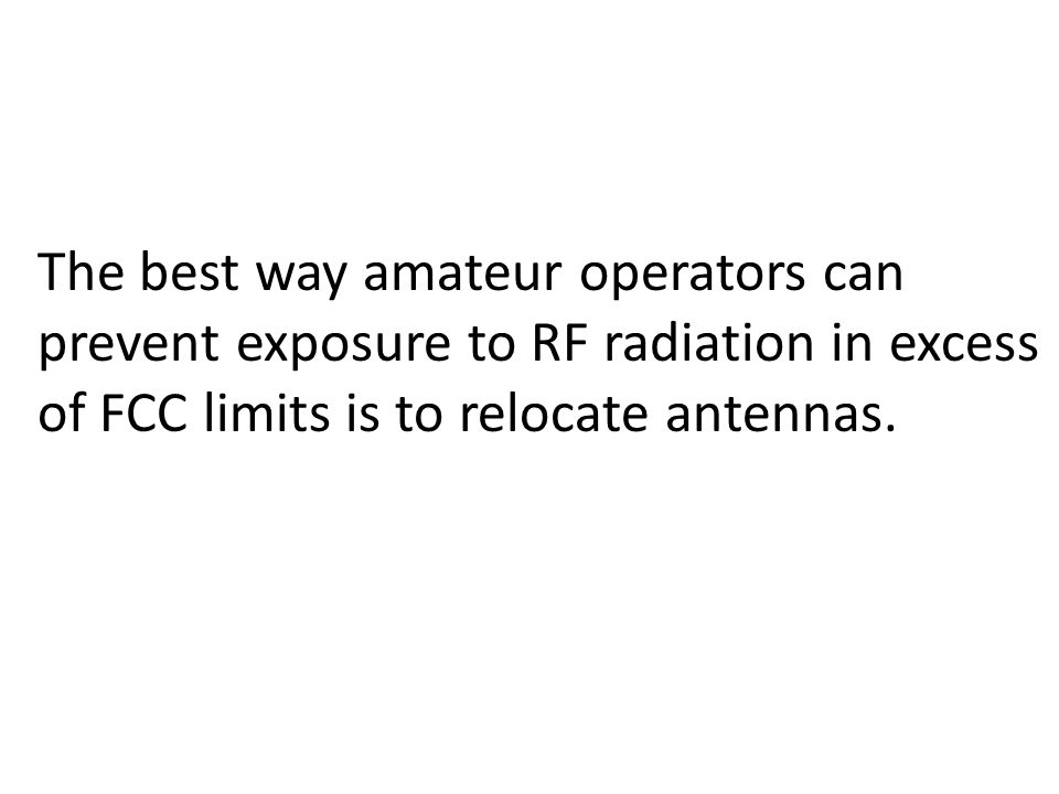 The best way amateur operators can prevent exposure to RF radiation in excess of FCC limits is to relocate antennas.