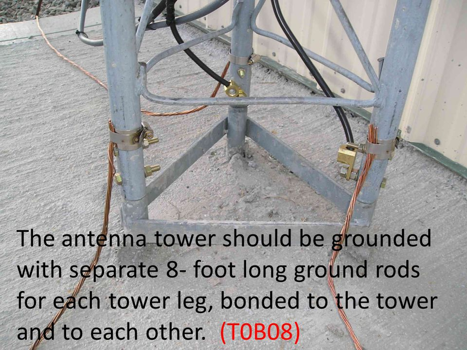 The antenna tower should be grounded with separate 8- foot long ground rods for each tower leg, bonded to the tower and to each other.