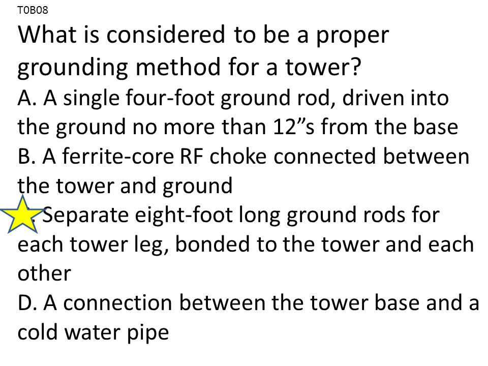 T0B08 What is considered to be a proper grounding method for a tower.