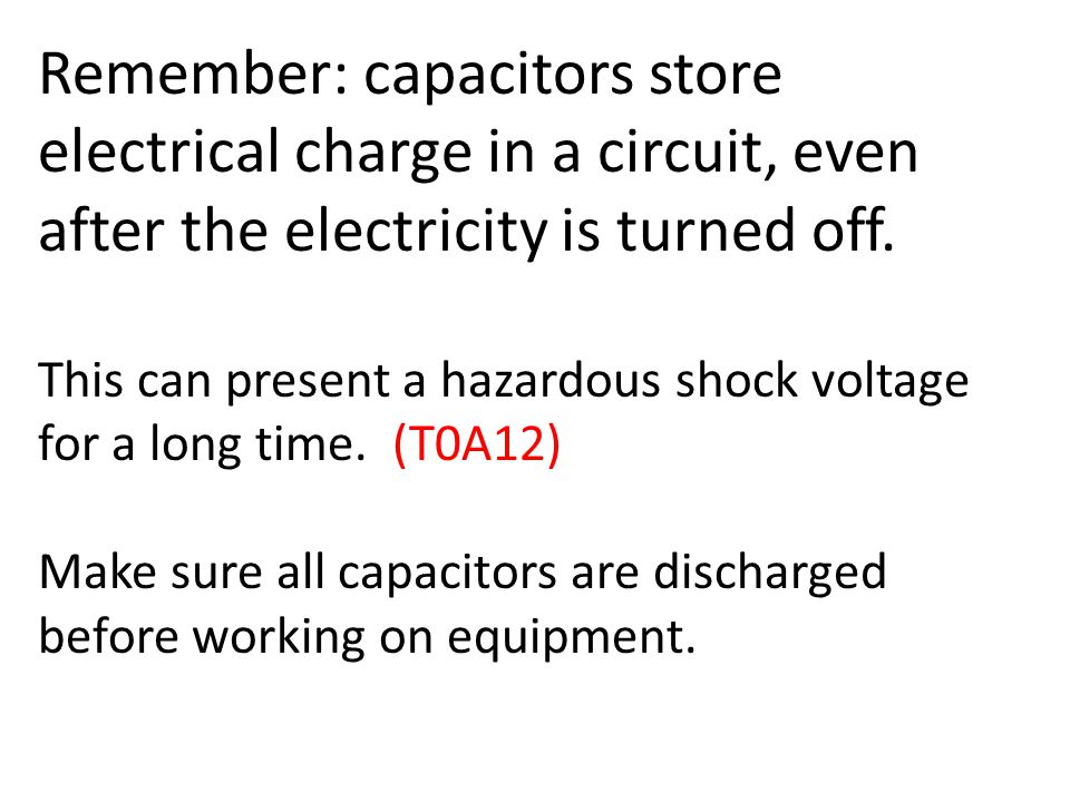 Remember: capacitors store electrical charge in a circuit, even after the electricity is turned off.