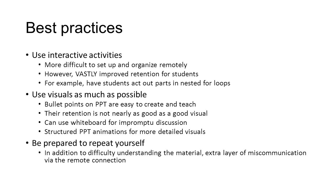Best practices Use interactive activities More difficult to set up and organize remotely However, VASTLY improved retention for students For example, have students act out parts in nested for loops Use visuals as much as possible Bullet points on PPT are easy to create and teach Their retention is not nearly as good as a good visual Can use whiteboard for impromptu discussion Structured PPT animations for more detailed visuals Be prepared to repeat yourself In addition to difficulty understanding the material, extra layer of miscommunication via the remote connection