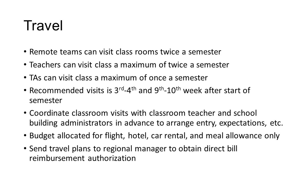 Remote teams can visit class rooms twice a semester Teachers can visit class a maximum of twice a semester TAs can visit class a maximum of once a semester Recommended visits is 3 rd -4 th and 9 th -10 th week after start of semester Coordinate classroom visits with classroom teacher and school building administrators in advance to arrange entry, expectations, etc.