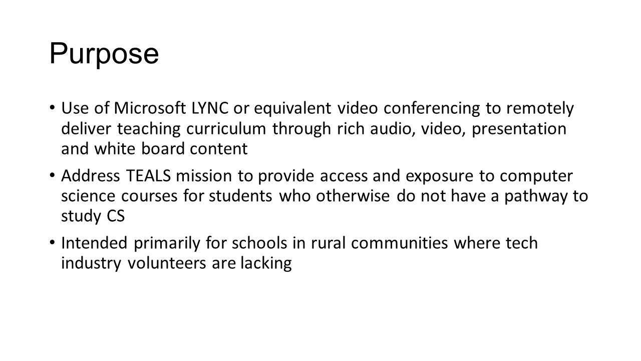 Purpose Use of Microsoft LYNC or equivalent video conferencing to remotely deliver teaching curriculum through rich audio, video, presentation and white board content Address TEALS mission to provide access and exposure to computer science courses for students who otherwise do not have a pathway to study CS Intended primarily for schools in rural communities where tech industry volunteers are lacking