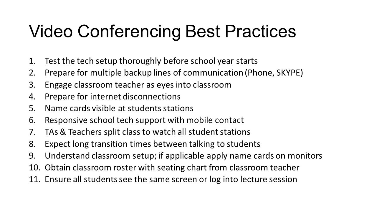 Video Conferencing Best Practices 1.Test the tech setup thoroughly before school year starts 2.Prepare for multiple backup lines of communication (Phone, SKYPE) 3.Engage classroom teacher as eyes into classroom 4.Prepare for internet disconnections 5.Name cards visible at students stations 6.Responsive school tech support with mobile contact 7.TAs & Teachers split class to watch all student stations 8.Expect long transition times between talking to students 9.Understand classroom setup; if applicable apply name cards on monitors 10.Obtain classroom roster with seating chart from classroom teacher 11.Ensure all students see the same screen or log into lecture session