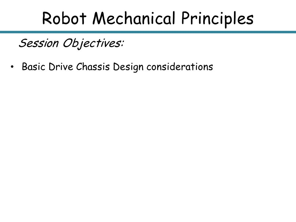 Robot Mechanical Principles Session Objectives: Basic Drive Chassis Design considerations
