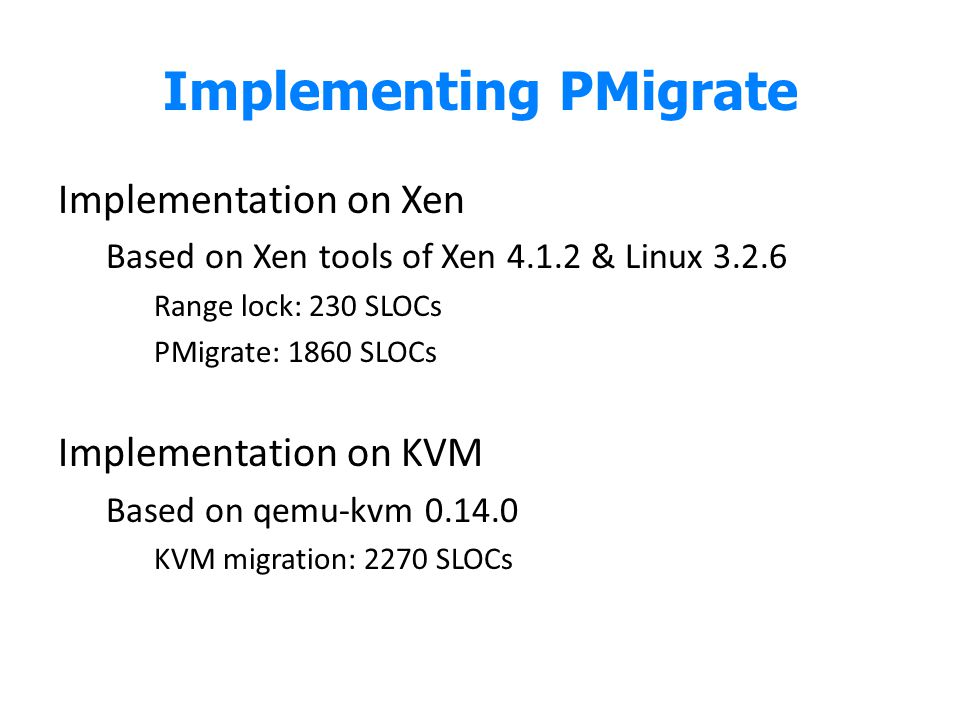 Implementing PMigrate Implementation on Xen Based on Xen tools of Xen 4.1.2 & Linux 3.2.6 Range lock: 230 SLOCs PMigrate: 1860 SLOCs Implementation on KVM Based on qemu-kvm 0.14.0 KVM migration: 2270 SLOCs