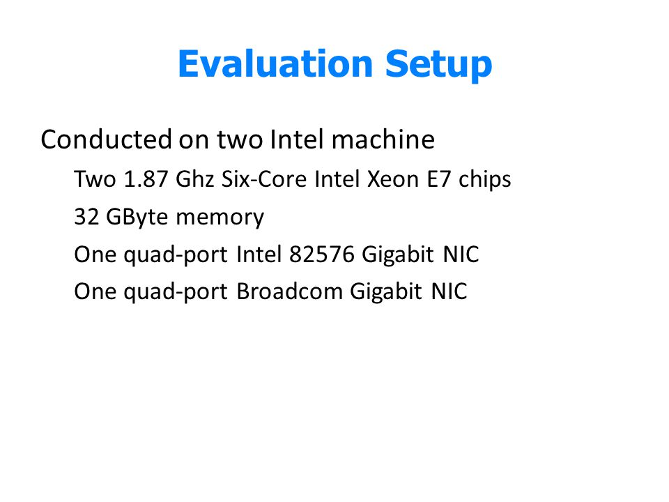 Evaluation Setup Conducted on two Intel machine Two 1.87 Ghz Six-Core Intel Xeon E7 chips 32 GByte memory One quad-port Intel 82576 Gigabit NIC One qu