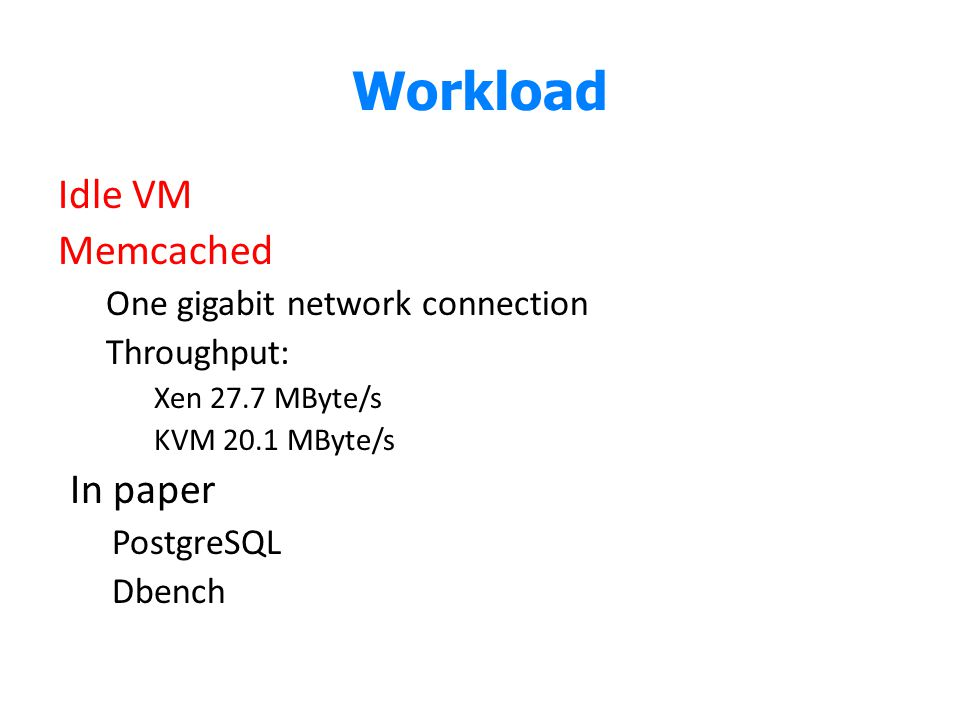 Workload Idle VM Memcached One gigabit network connection Throughput: Xen 27.7 MByte/s KVM 20.1 MByte/s In paper PostgreSQL Dbench