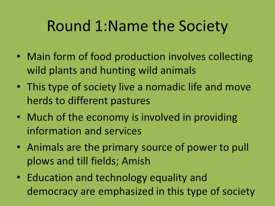 Round 1:Name the Society Main form of food production involves collecting wild plants and hunting wild animals This type of society live a nomadic lif