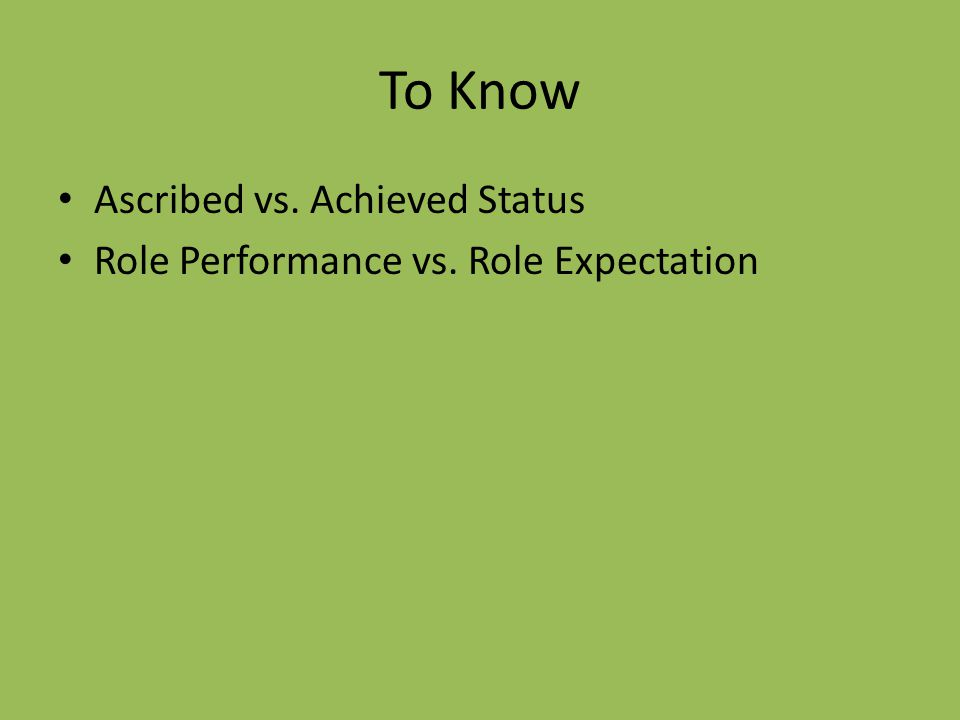 To Know Ascribed vs. Achieved Status Role Performance vs. Role Expectation