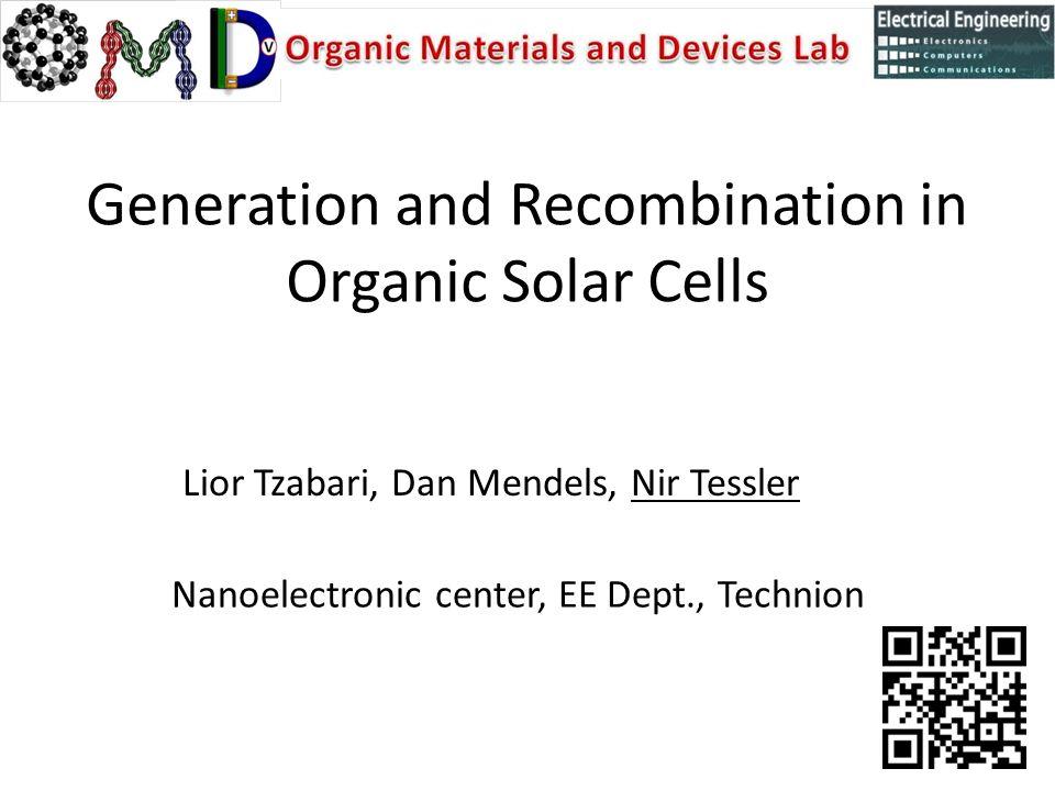 Generation and Recombination in Organic Solar Cells Lior Tzabari, Dan Mendels, Nir Tessler Nanoelectronic center, EE Dept., Technion