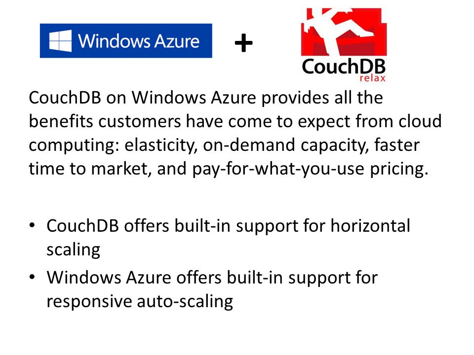 CouchDB on Windows Azure provides all the benefits customers have come to expect from cloud computing: elasticity, on-demand capacity, faster time to market, and pay-for-what-you-use pricing.