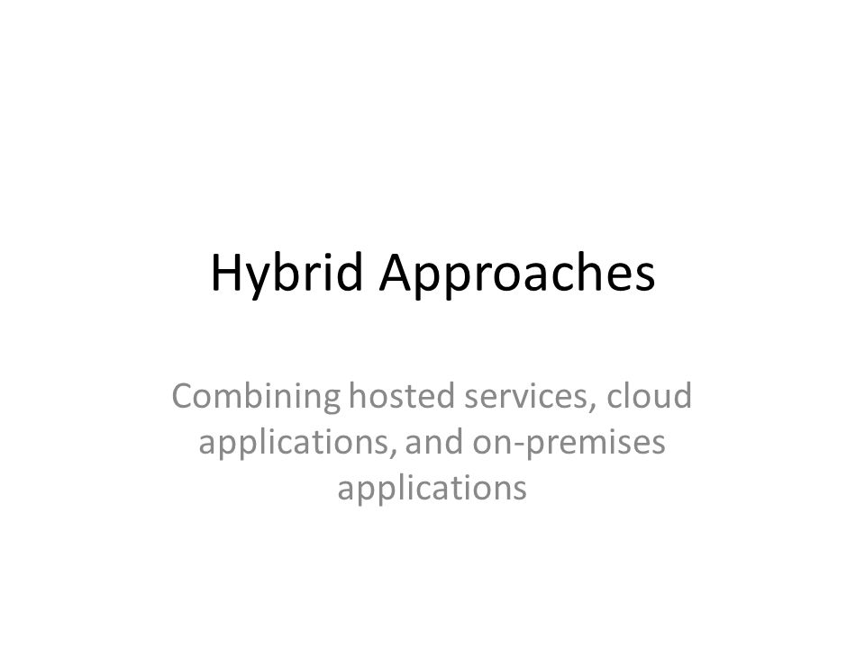 Hybrid Approaches Combining hosted services, cloud applications, and on-premises applications