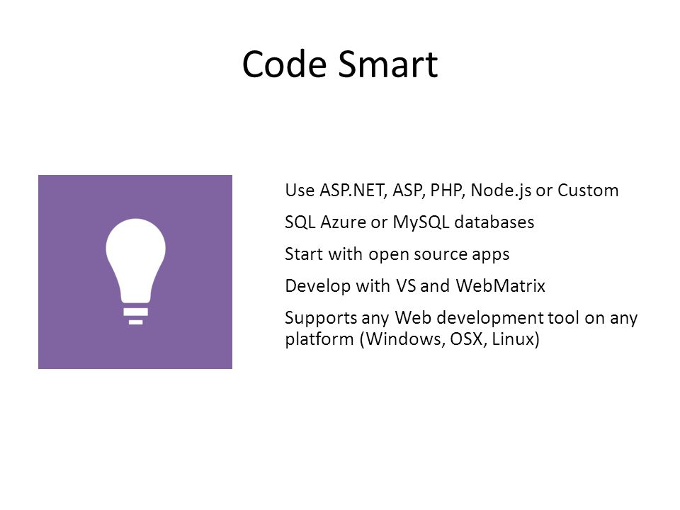 Code Smart Use ASP.NET, ASP, PHP, Node.js or Custom SQL Azure or MySQL databases Start with open source apps Develop with VS and WebMatrix Supports any Web development tool on any platform (Windows, OSX, Linux)