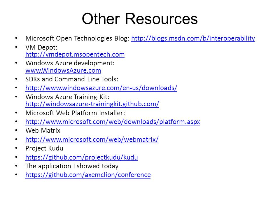 Other Resources Microsoft Open Technologies Blog: http://blogs.msdn.com/b/interoperabilityhttp://blogs.msdn.com/b/interoperability VM Depot: http://vmdepot.msopentech.com http://vmdepot.msopentech.com Windows Azure development: www.WindowsAzure.com www.WindowsAzure.com SDKs and Command Line Tools: http://www.windowsazure.com/en-us/downloads/ Windows Azure Training Kit: http://windowsazure-trainingkit.github.com/ http://windowsazure-trainingkit.github.com/ Microsoft Web Platform Installer: http://www.microsoft.com/web/downloads/platform.aspx Web Matrix http://www.microsoft.com/web/webmatrix/ Project Kudu https://github.com/projectkudu/kudu The application I showed today https://github.com/axemclion/conference