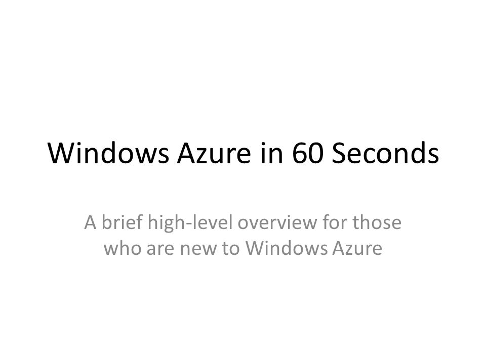 Windows Azure in 60 Seconds A brief high-level overview for those who are new to Windows Azure