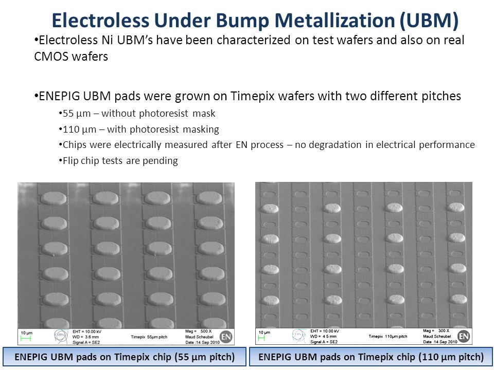 Electroless Under Bump Metallization (UBM) 9 Electroless Ni UBM's have been characterized on test wafers and also on real CMOS wafers ENEPIG UBM pads