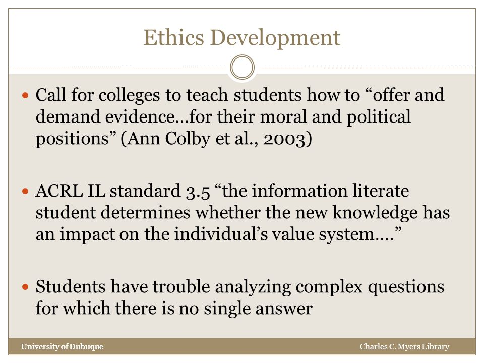 Ethics Development University of Dubuque Call for colleges to teach students how to offer and demand evidence…for their moral and political positions (Ann Colby et al., 2003) ACRL IL standard 3.5 the information literate student determines whether the new knowledge has an impact on the individual's value system…. Students have trouble analyzing complex questions for which there is no single answer University of DubuqueCharles C.