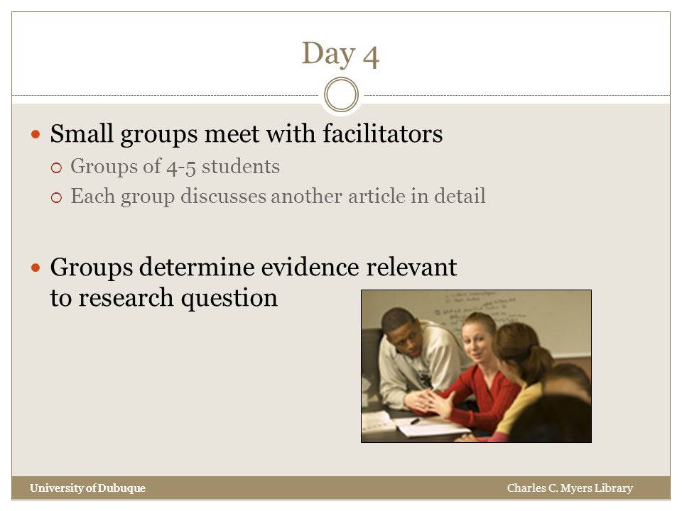 Day 4 University of Dubuque Small groups meet with facilitators  Groups of 4-5 students  Each group discusses another article in detail Groups determine evidence relevant to research question University of DubuqueCharles C.