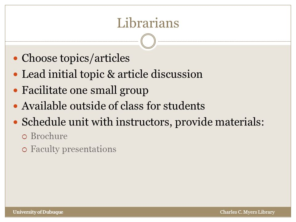 Librarians University of Dubuque Choose topics/articles Lead initial topic & article discussion Facilitate one small group Available outside of class for students Schedule unit with instructors, provide materials:  Brochure  Faculty presentations University of DubuqueCharles C.