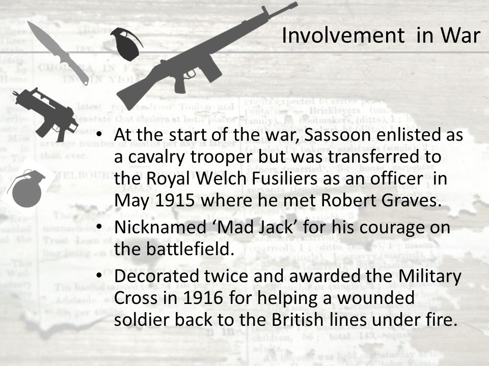 At the start of the war, Sassoon enlisted as a cavalry trooper but was transferred to the Royal Welch Fusiliers as an officer in May 1915 where he met