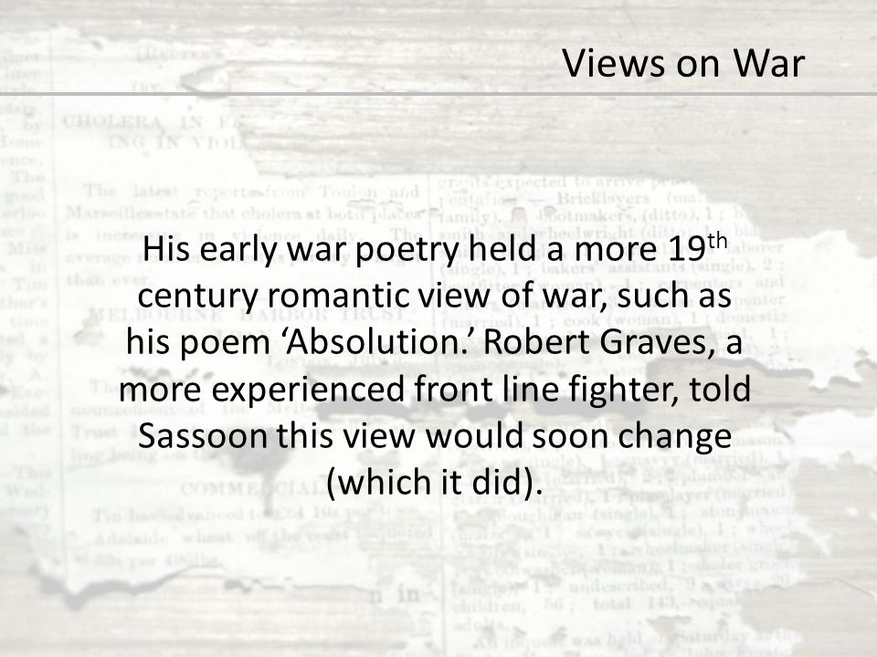 Views on War His early war poetry held a more 19 th century romantic view of war, such as his poem 'Absolution.' Robert Graves, a more experienced fro