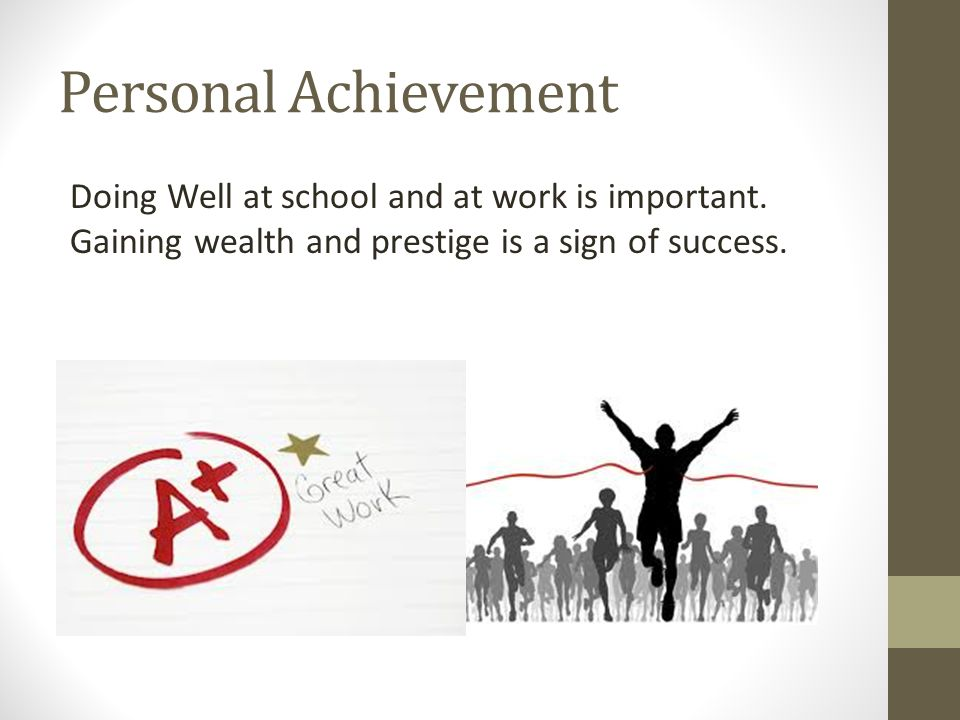 Personal Achievement Doing Well at school and at work is important. Gaining wealth and prestige is a sign of success.