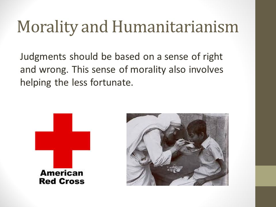 Morality and Humanitarianism Judgments should be based on a sense of right and wrong. This sense of morality also involves helping the less fortunate.