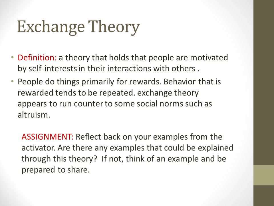 Exchange Theory Definition: a theory that holds that people are motivated by self-interests in their interactions with others. People do things primar